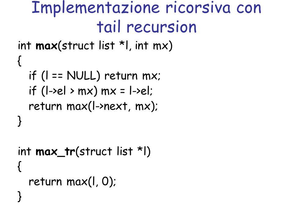Implementazione ricorsiva con tail recursion int max(struct list *l, int mx) { if (l == NULL) return mx; if (l->el > mx) mx = l->el; return max(l->next, mx); } int max_tr(struct list *l) { return max(l, 0); }
