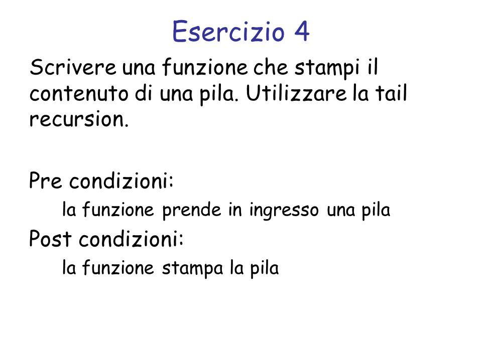 Esercizio 4 Scrivere una funzione che stampi il contenuto di una pila. Utilizzare la tail recursion. Pre condizioni: la funzione prende in ingresso un