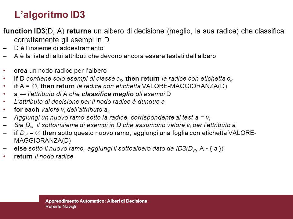 Apprendimento Automatico: Alberi di Decisione Roberto Navigli Lalgoritmo ID3 function ID3(D, A) returns un albero di decisione (meglio, la sua radice)