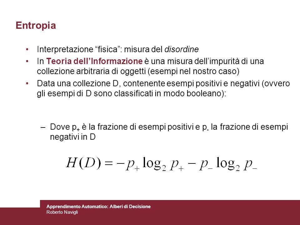 Apprendimento Automatico: Alberi di Decisione Roberto Navigli Entropia Interpretazione fisica: misura del disordine In Teoria dellInformazione è una m