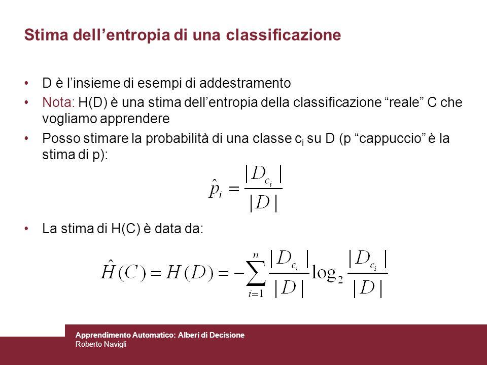 Apprendimento Automatico: Alberi di Decisione Roberto Navigli Stima dellentropia di una classificazione D è linsieme di esempi di addestramento Nota: