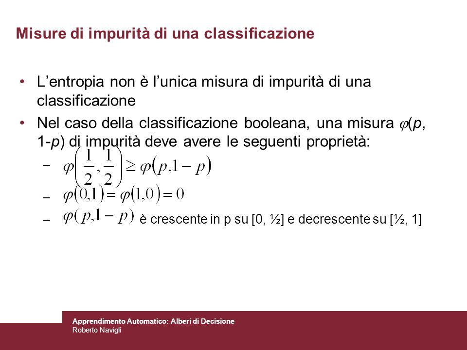 Apprendimento Automatico: Alberi di Decisione Roberto Navigli Misure di impurità di una classificazione Lentropia non è lunica misura di impurità di u