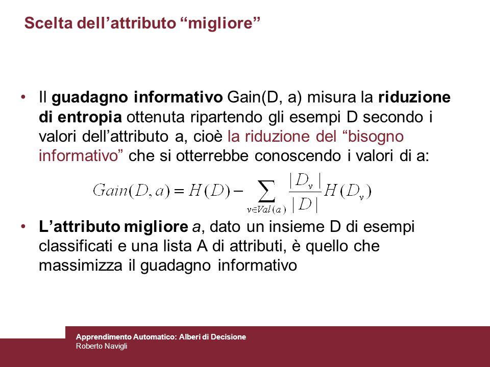Apprendimento Automatico: Alberi di Decisione Roberto Navigli Scelta dellattributo migliore Il guadagno informativo Gain(D, a) misura la riduzione di