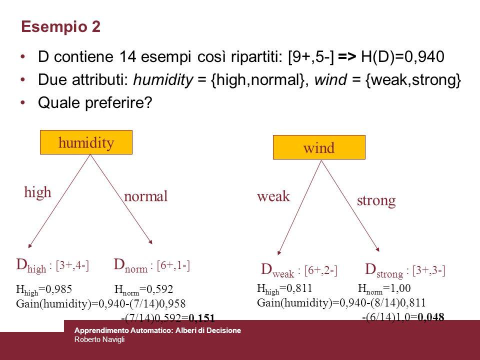 Apprendimento Automatico: Alberi di Decisione Roberto Navigli Esempio 2 D contiene 14 esempi così ripartiti: [9+,5-] => H(D)=0,940 Due attributi: humi