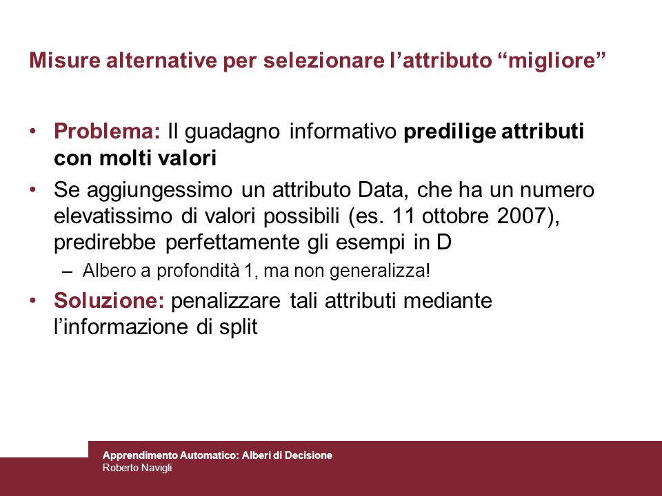 Apprendimento Automatico: Alberi di Decisione Roberto Navigli Misure alternative per selezionare lattributo migliore Problema: Il guadagno informativo