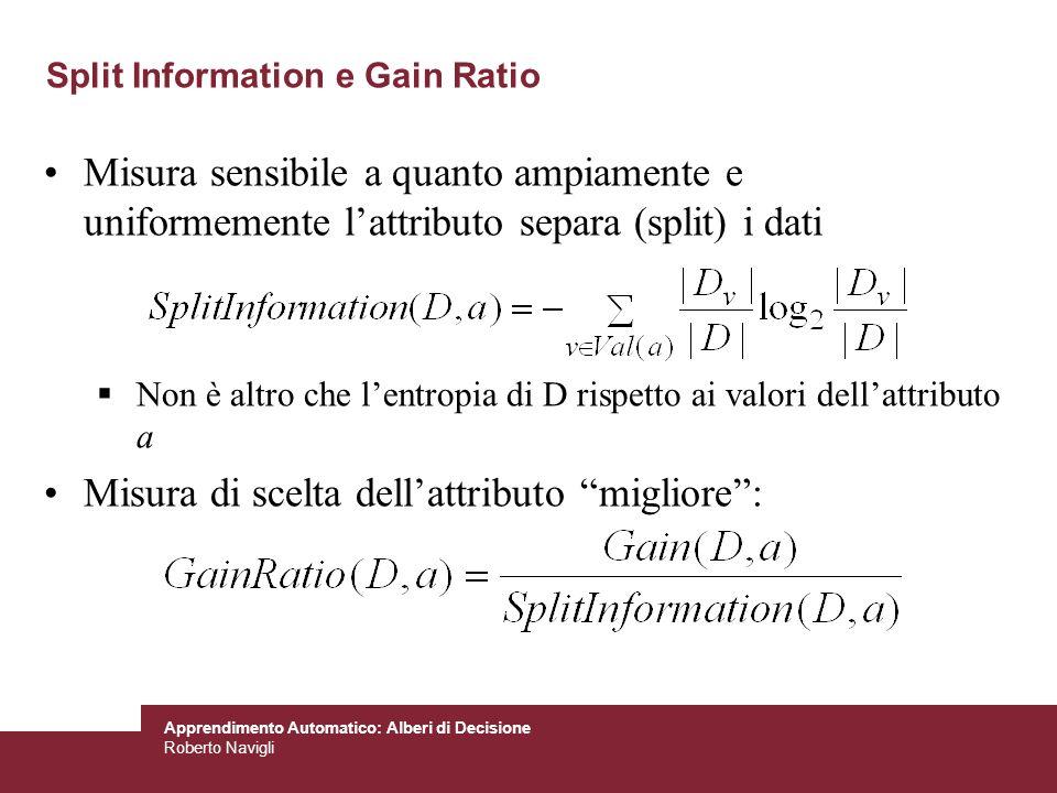 Apprendimento Automatico: Alberi di Decisione Roberto Navigli Split Information e Gain Ratio Misura sensibile a quanto ampiamente e uniformemente latt