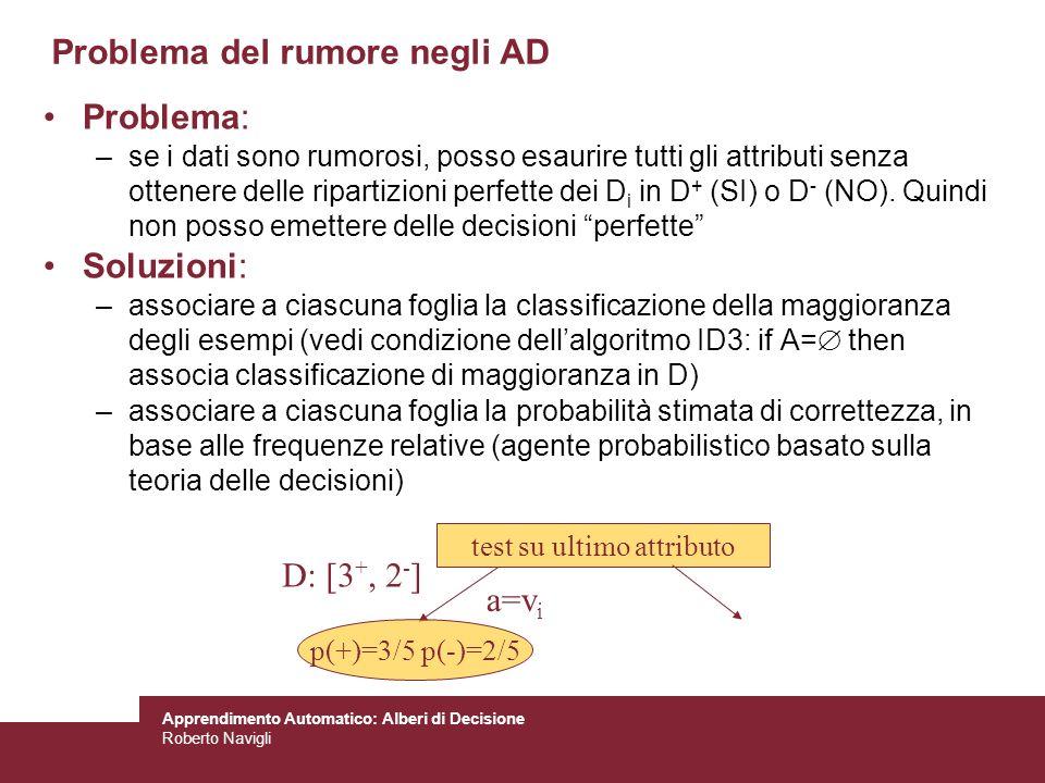 Apprendimento Automatico: Alberi di Decisione Roberto Navigli Problema del rumore negli AD Problema: –se i dati sono rumorosi, posso esaurire tutti gl