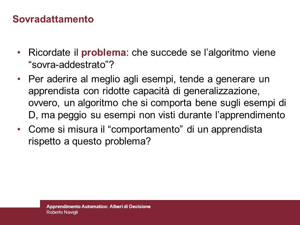 Apprendimento Automatico: Alberi di Decisione Roberto Navigli Sovradattamento Ricordate il problema: che succede se lalgoritmo viene sovra-addestrato?