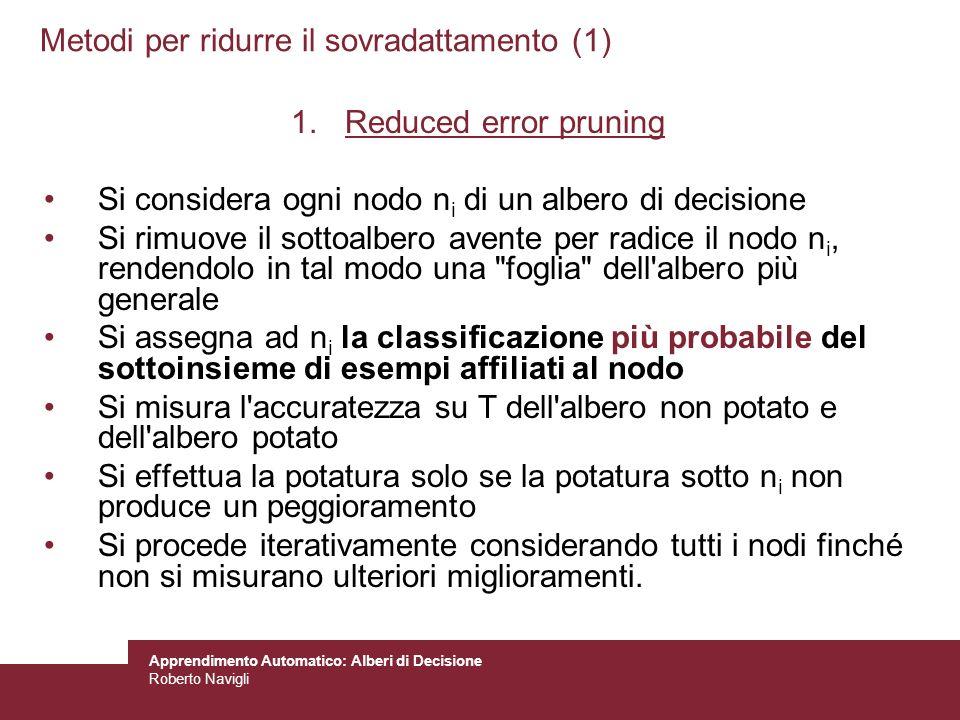 Apprendimento Automatico: Alberi di Decisione Roberto Navigli Metodi per ridurre il sovradattamento (1) 1.Reduced error pruning Si considera ogni nodo