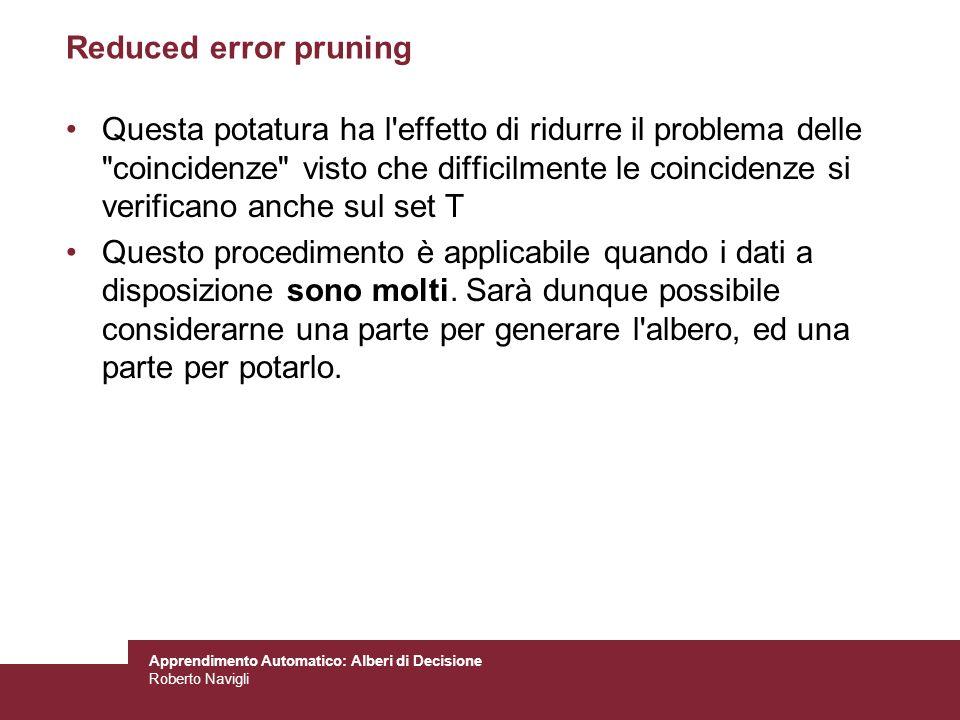 Apprendimento Automatico: Alberi di Decisione Roberto Navigli Reduced error pruning Questa potatura ha l'effetto di ridurre il problema delle