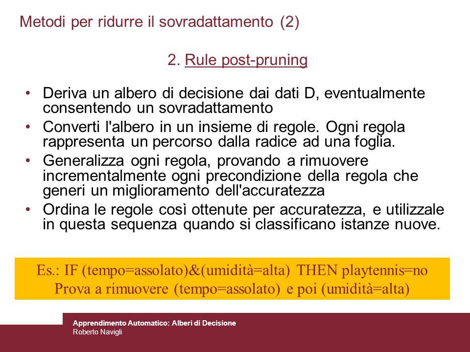 Apprendimento Automatico: Alberi di Decisione Roberto Navigli Metodi per ridurre il sovradattamento (2) 2. Rule post-pruning Deriva un albero di decis