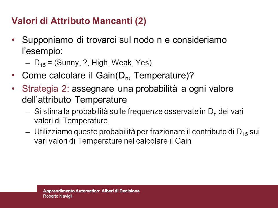 Apprendimento Automatico: Alberi di Decisione Roberto Navigli Valori di Attributo Mancanti (2) Supponiamo di trovarci sul nodo n e consideriamo lesemp