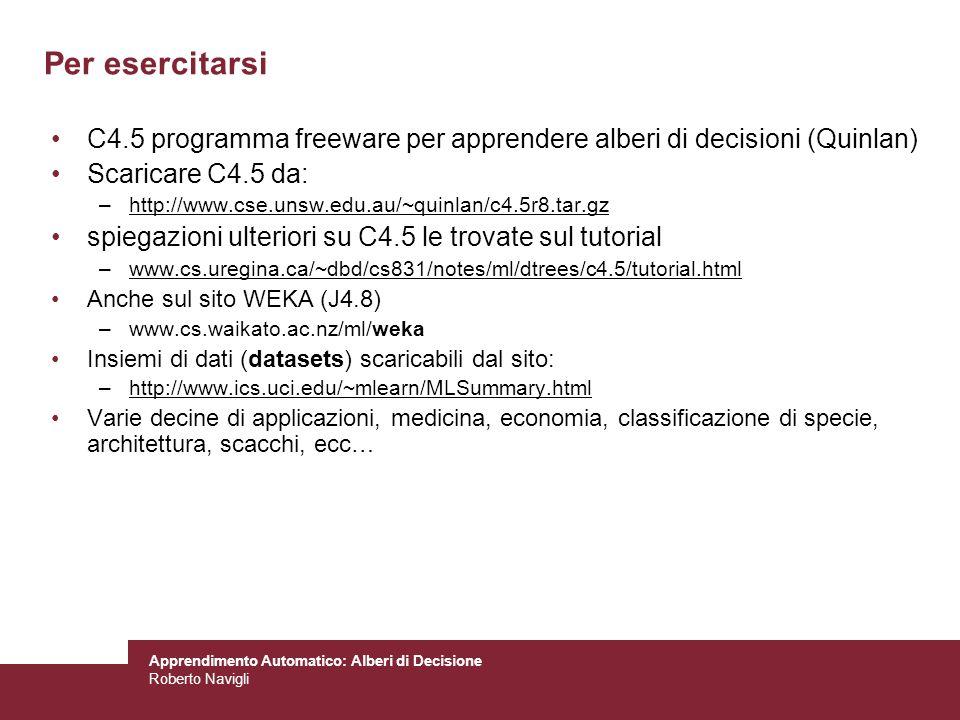 Apprendimento Automatico: Alberi di Decisione Roberto Navigli Per esercitarsi C4.5 programma freeware per apprendere alberi di decisioni (Quinlan) Sca