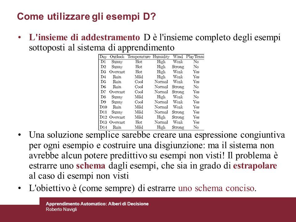 Apprendimento Automatico: Alberi di Decisione Roberto Navigli Come utilizzare gli esempi D? L'insieme di addestramento D è l'insieme completo degli es