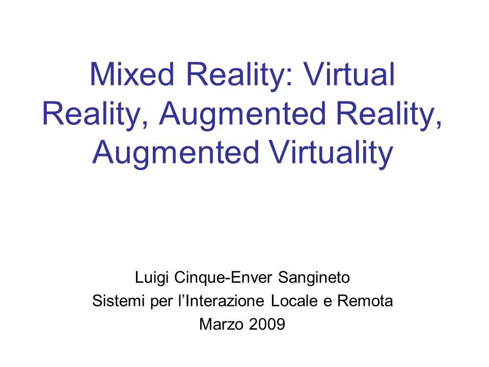 Mixed Reality: Virtual Reality, Augmented Reality, Augmented Virtuality Luigi Cinque-Enver Sangineto Sistemi per lInterazione Locale e Remota Marzo 2009
