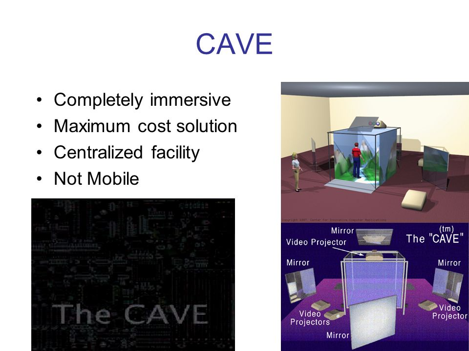 CAVE Completely immersive Maximum cost solution Centralized facility Not Mobile
