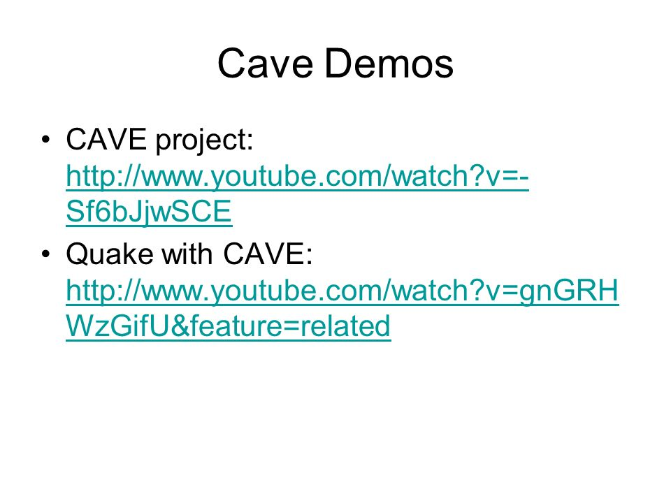 Cave Demos CAVE project: http://www.youtube.com/watch?v=- Sf6bJjwSCE http://www.youtube.com/watch?v=- Sf6bJjwSCE Quake with CAVE: http://www.youtube.com/watch?v=gnGRH WzGifU&feature=related http://www.youtube.com/watch?v=gnGRH WzGifU&feature=related