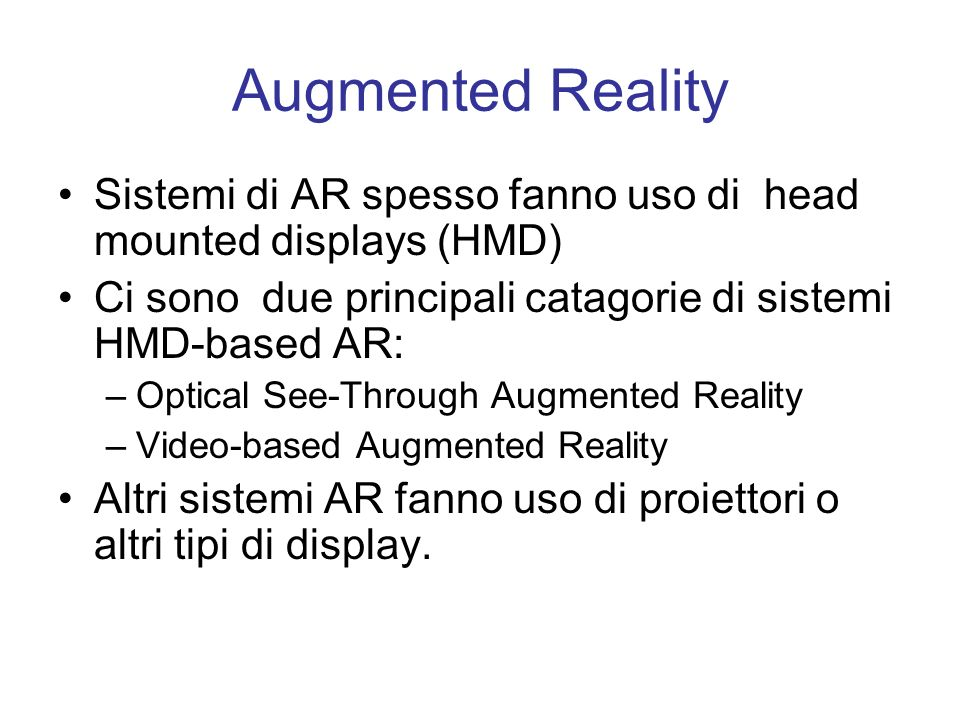 Sistemi di AR spesso fanno uso di head mounted displays (HMD) Ci sono due principali catagorie di sistemi HMD-based AR: –Optical See-Through Augmented Reality –Video-based Augmented Reality Altri sistemi AR fanno uso di proiettori o altri tipi di display.