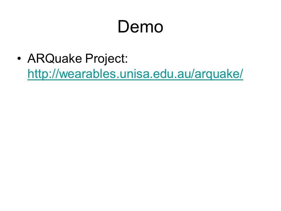 Demo ARQuake Project: http://wearables.unisa.edu.au/arquake/ http://wearables.unisa.edu.au/arquake/