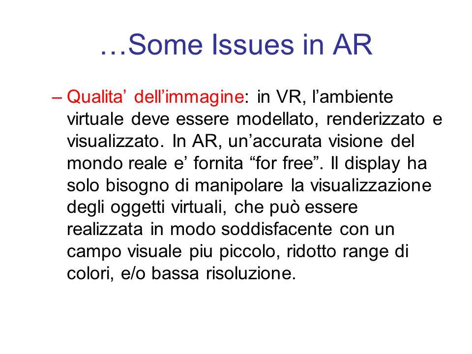 …Some Issues in AR –Qualita dellimmagine: in VR, lambiente virtuale deve essere modellato, renderizzato e visualizzato.