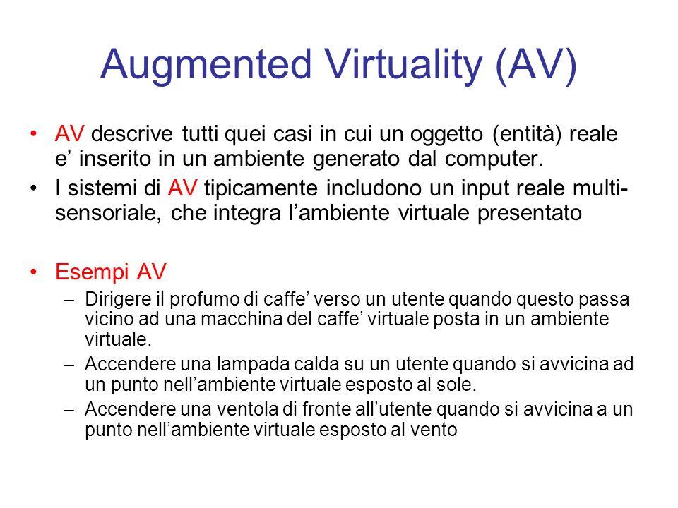 Augmented Virtuality (AV) AV descrive tutti quei casi in cui un oggetto (entità) reale e inserito in un ambiente generato dal computer.
