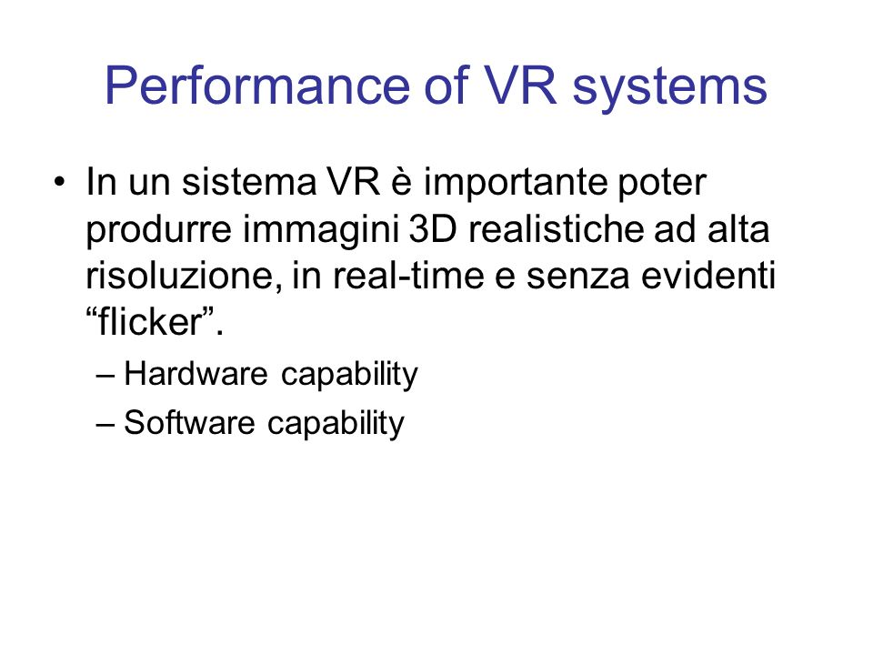 Performance of VR systems In un sistema VR è importante poter produrre immagini 3D realistiche ad alta risoluzione, in real-time e senza evidenti flic