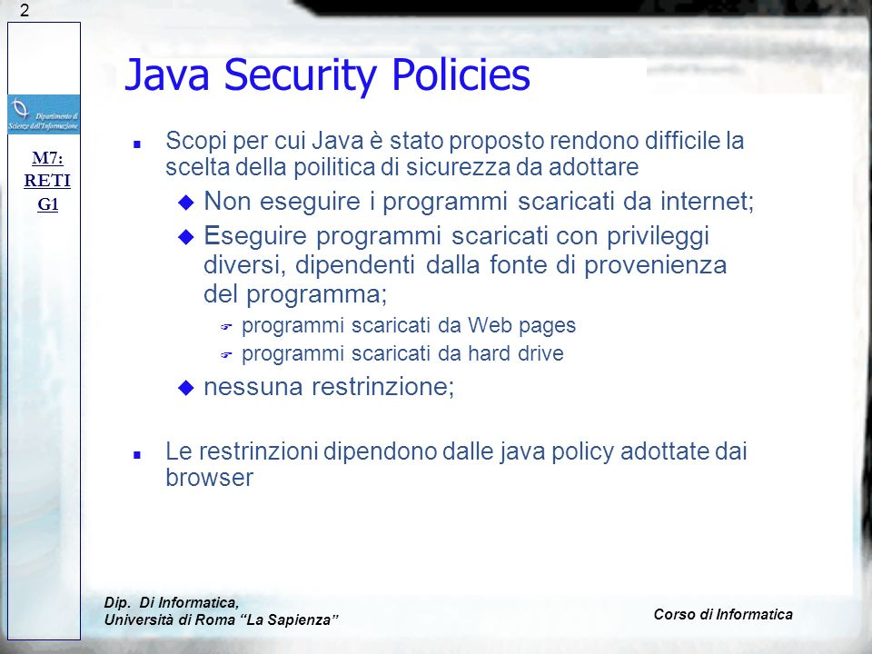 122 Java Security Policies n Scopi per cui Java è stato proposto rendono difficile la scelta della poilitica di sicurezza da adottare u Non eseguire i