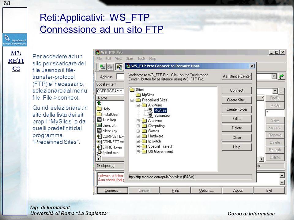 68 Dip. di Inrmaticaf, Università di Roma La Sapienza Corso di Informatica M7: RETI G2 Reti:Applicativi: WS_FTP Connessione ad un sito FTP Per acceder