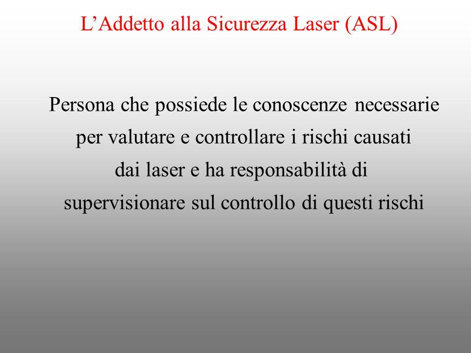 LAddetto alla Sicurezza Laser (ASL) Persona che possiede le conoscenze necessarie per valutare e controllare i rischi causati dai laser e ha responsab