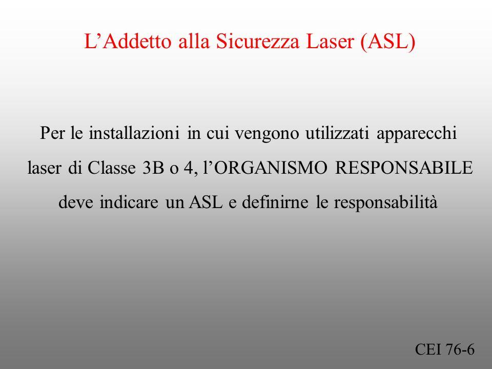 LAddetto alla Sicurezza Laser (ASL) Per le installazioni in cui vengono utilizzati apparecchi laser di Classe 3B o 4, lORGANISMO RESPONSABILE deve ind