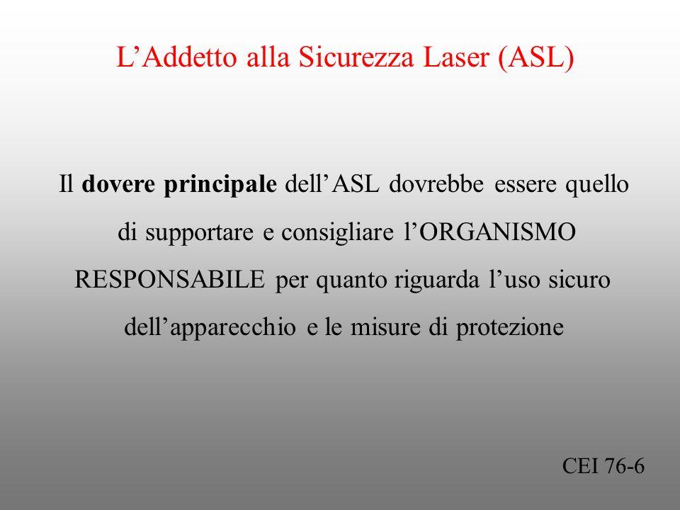 LAddetto alla Sicurezza Laser (ASL) Il dovere principale dellASL dovrebbe essere quello di supportare e consigliare lORGANISMO RESPONSABILE per quanto