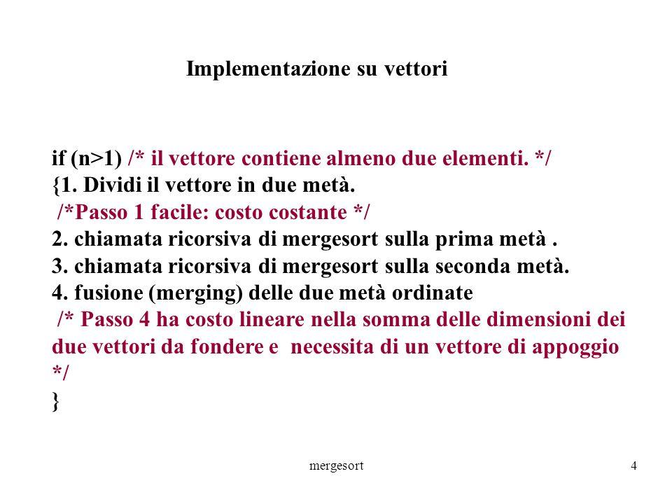 mergesort4 Implementazione su vettori if (n>1) /* il vettore contiene almeno due elementi. */ {1. Dividi il vettore in due metà. /*Passo 1 facile: cos