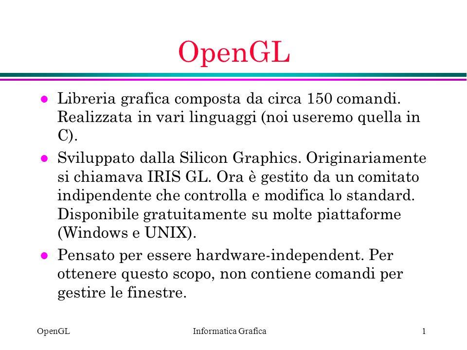 Informatica Grafica OpenGL1 l Libreria grafica composta da circa 150 comandi. Realizzata in vari linguaggi (noi useremo quella in C). l Sviluppato dal