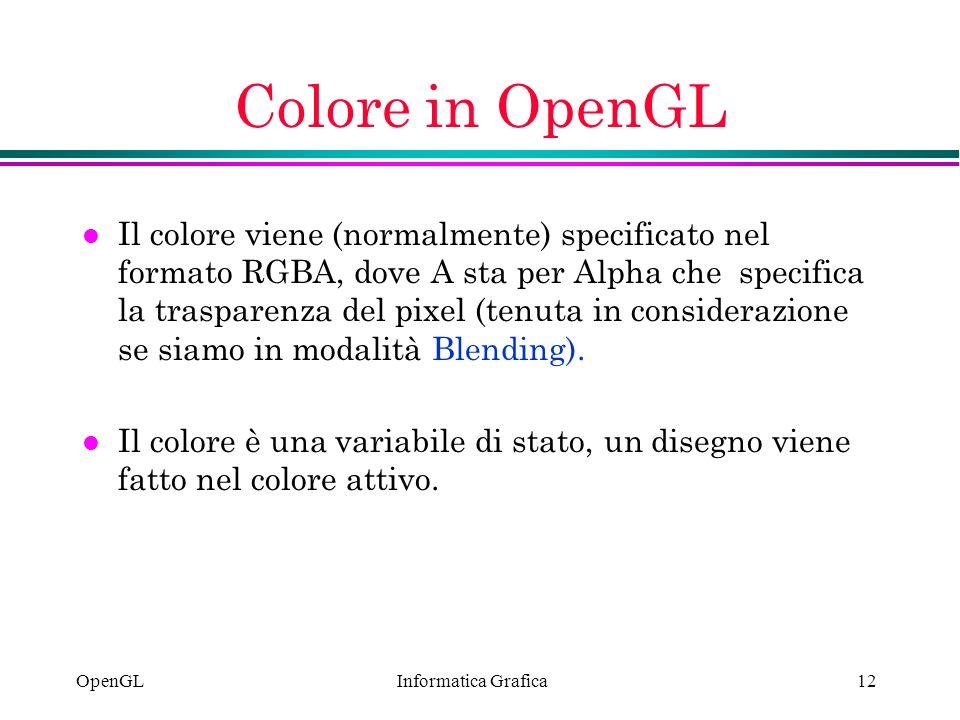 Informatica Grafica OpenGL12 Colore in OpenGL l Il colore viene (normalmente) specificato nel formato RGBA, dove A sta per Alpha che specifica la tras