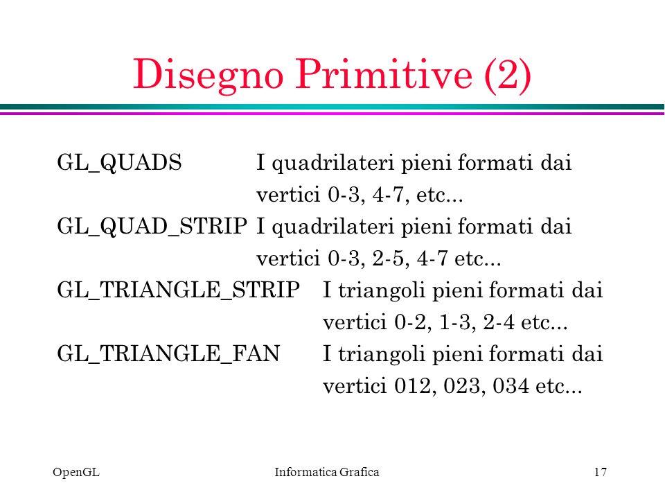 Informatica Grafica OpenGL17 Disegno Primitive (2) GL_QUADSI quadrilateri pieni formati dai vertici 0-3, 4-7, etc... GL_QUAD_STRIPI quadrilateri pieni