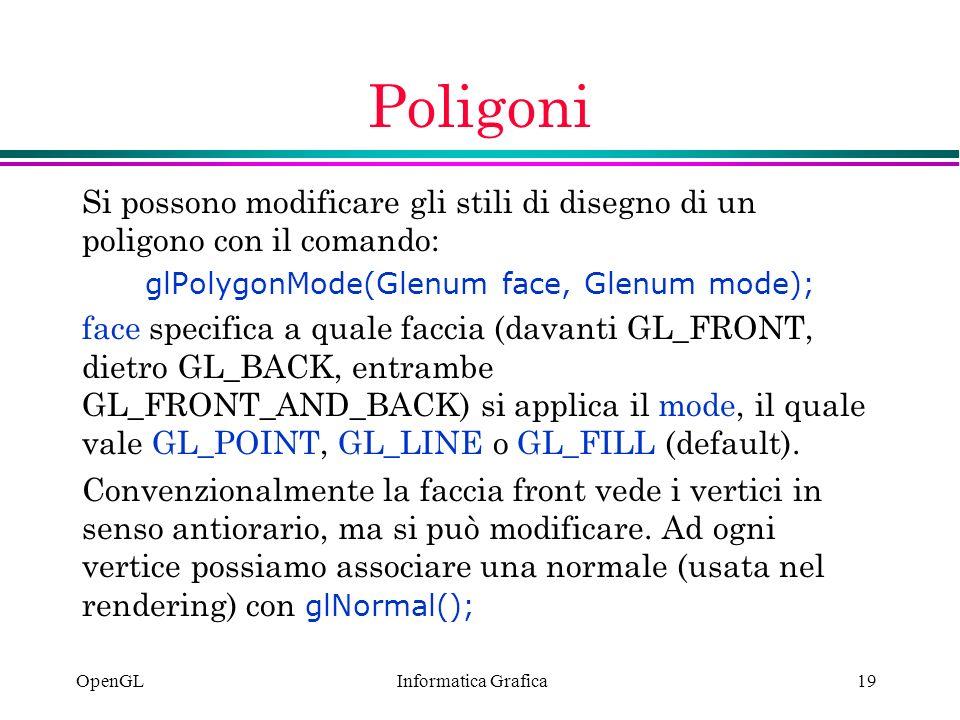 Informatica Grafica OpenGL19 Poligoni Si possono modificare gli stili di disegno di un poligono con il comando: glPolygonMode(Glenum face, Glenum mode