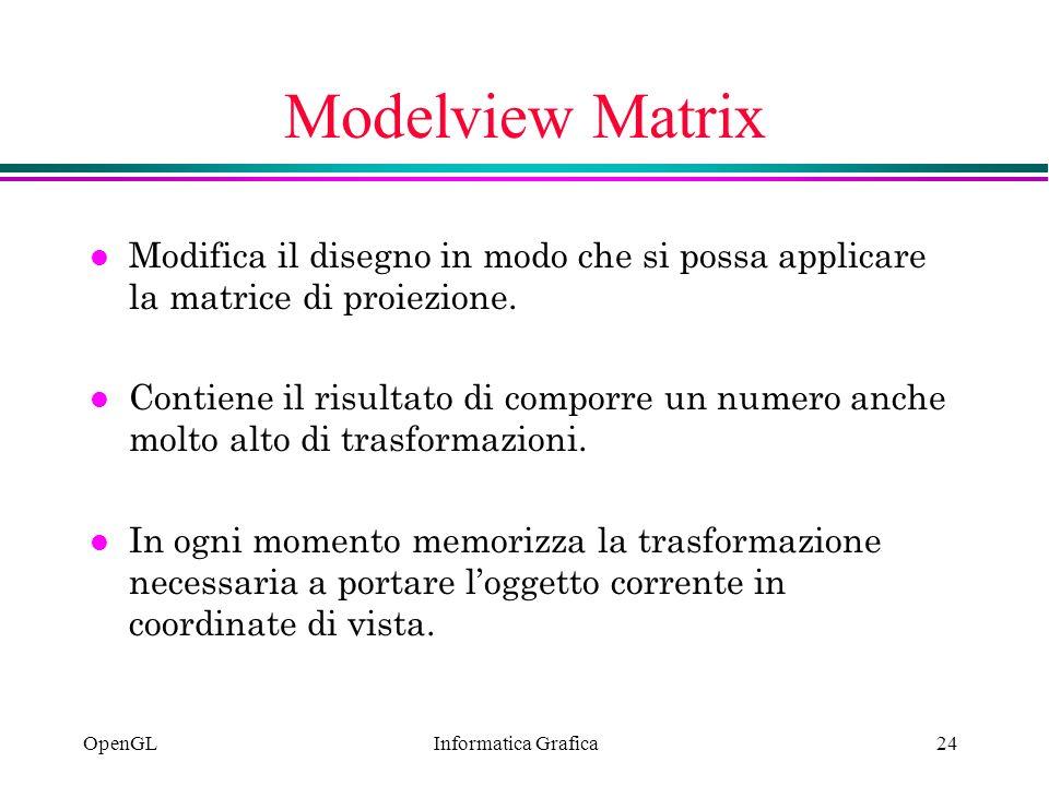 Informatica Grafica OpenGL24 Modelview Matrix l Modifica il disegno in modo che si possa applicare la matrice di proiezione. l Contiene il risultato d