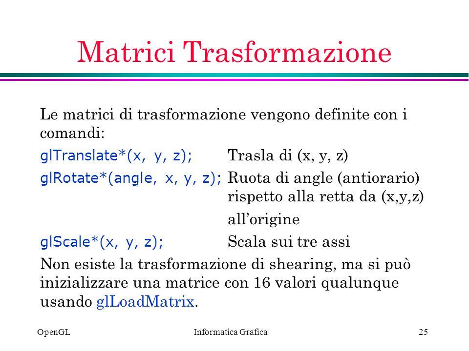 Informatica Grafica OpenGL25 Matrici Trasformazione Le matrici di trasformazione vengono definite con i comandi: glTranslate*(x, y, z); Trasla di (x,