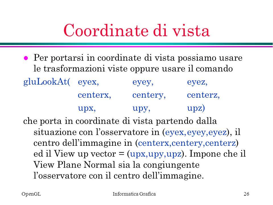 Informatica Grafica OpenGL26 Coordinate di vista l Per portarsi in coordinate di vista possiamo usare le trasformazioni viste oppure usare il comando