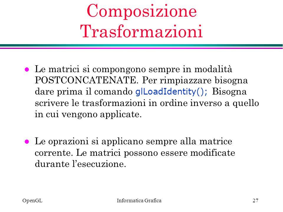 Informatica Grafica OpenGL27 Composizione Trasformazioni Le matrici si compongono sempre in modalità POSTCONCATENATE. Per rimpiazzare bisogna dare pri