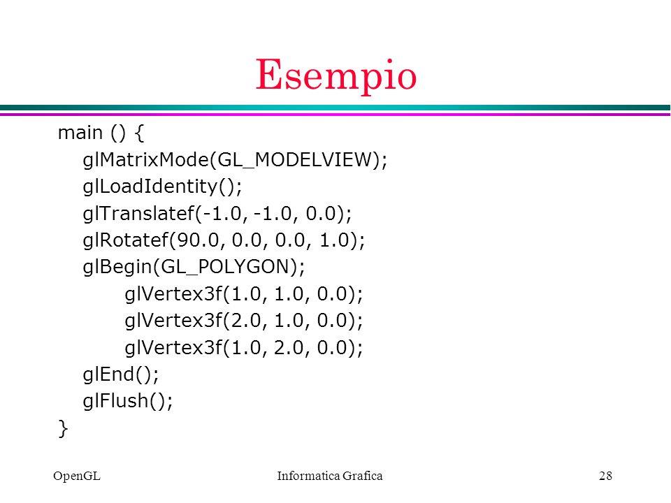 Informatica Grafica OpenGL28 Esempio main () { glMatrixMode(GL_MODELVIEW); glLoadIdentity(); glTranslatef(-1.0, -1.0, 0.0); glRotatef(90.0, 0.0, 0.0,