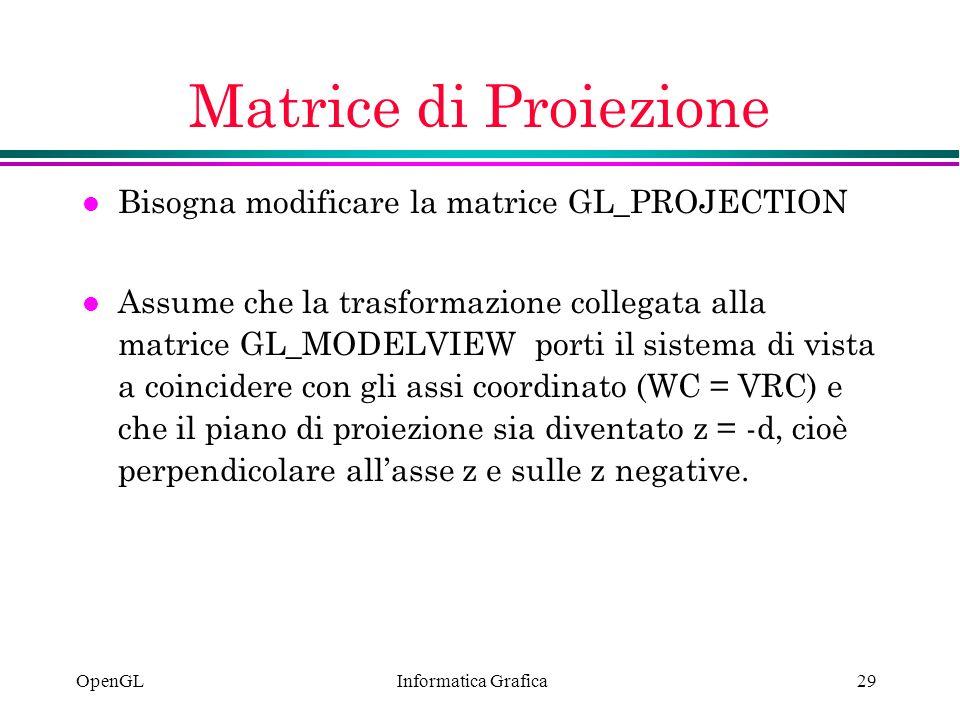 Informatica Grafica OpenGL29 Matrice di Proiezione l Bisogna modificare la matrice GL_PROJECTION l Assume che la trasformazione collegata alla matrice
