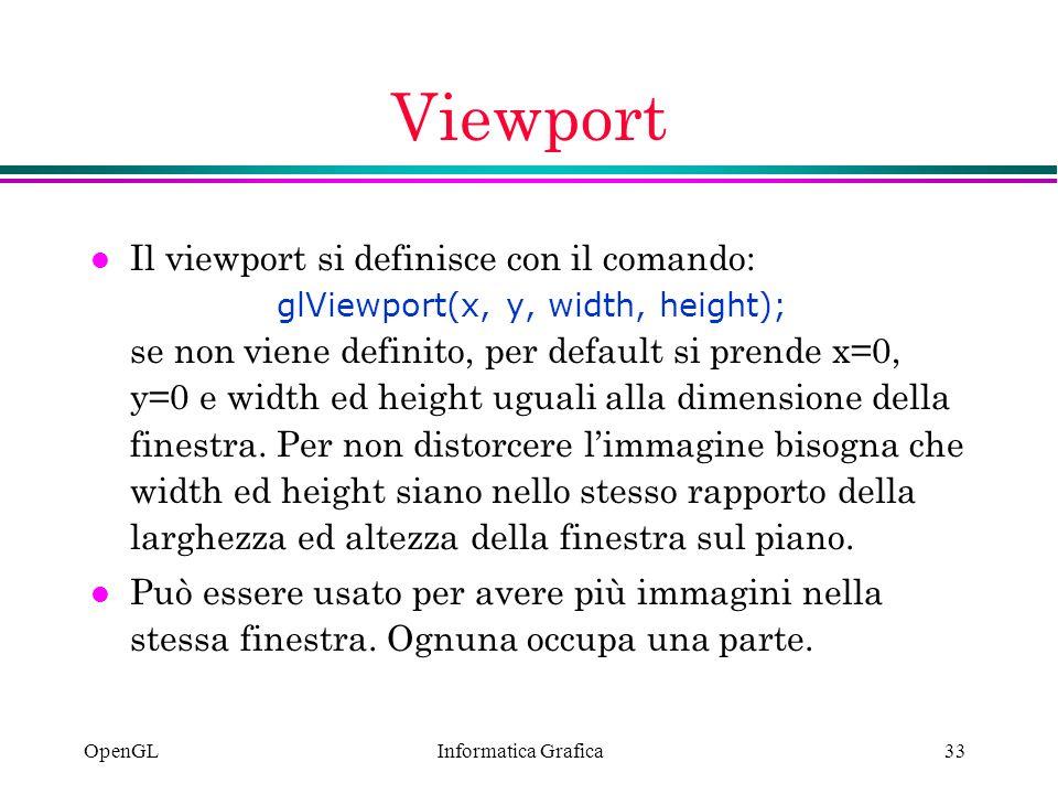 Informatica Grafica OpenGL33 Viewport Il viewport si definisce con il comando: glViewport(x, y, width, height); se non viene definito, per default si