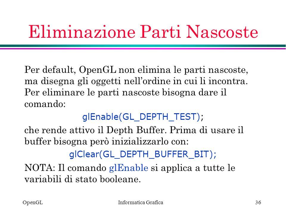 Informatica Grafica OpenGL36 Eliminazione Parti Nascoste Per default, OpenGL non elimina le parti nascoste, ma disegna gli oggetti nellordine in cui l