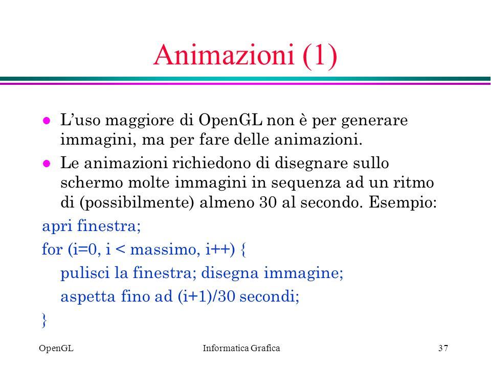 Informatica Grafica OpenGL37 Animazioni (1) l Luso maggiore di OpenGL non è per generare immagini, ma per fare delle animazioni. l Le animazioni richi