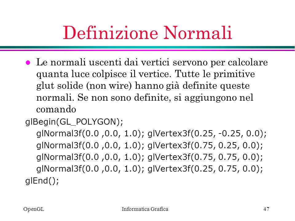Informatica Grafica OpenGL47 Definizione Normali l Le normali uscenti dai vertici servono per calcolare quanta luce colpisce il vertice. Tutte le prim