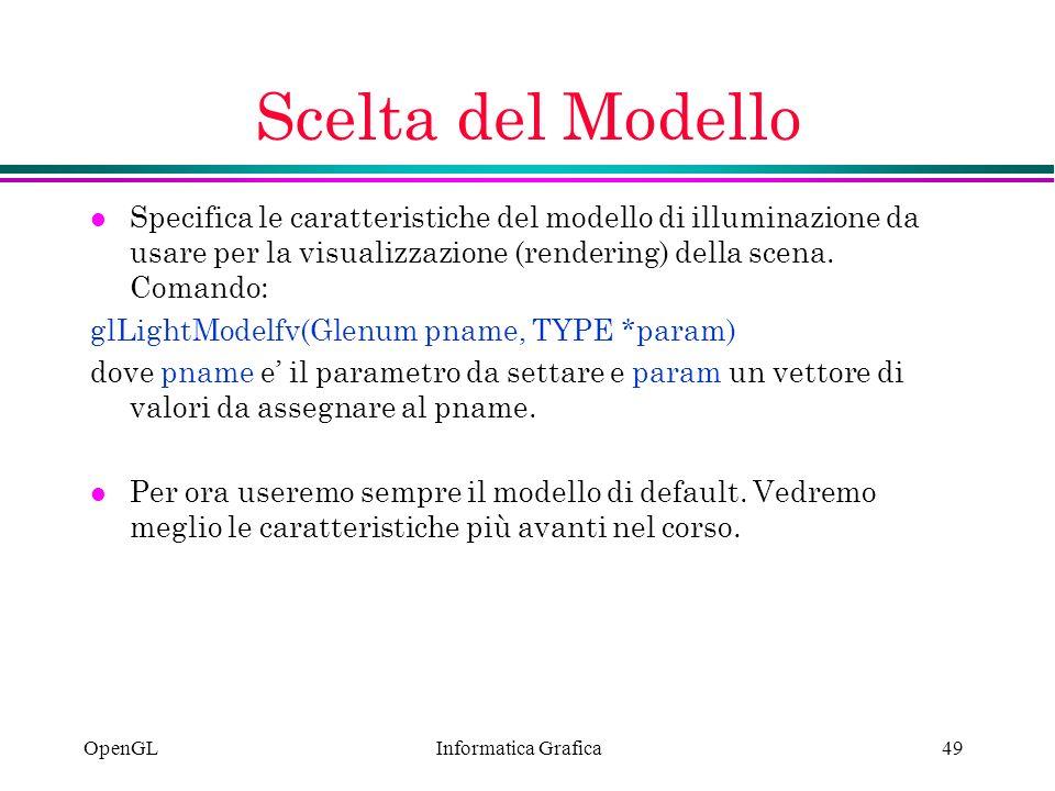 Informatica Grafica OpenGL49 Scelta del Modello l Specifica le caratteristiche del modello di illuminazione da usare per la visualizzazione (rendering