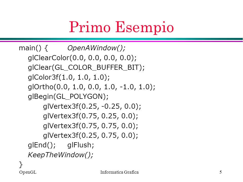 Informatica Grafica OpenGL5 Primo Esempio main() {OpenAWindow(); glClearColor(0.0, 0.0, 0.0, 0.0); glClear(GL_COLOR_BUFFER_BIT); glColor3f(1.0, 1.0, 1
