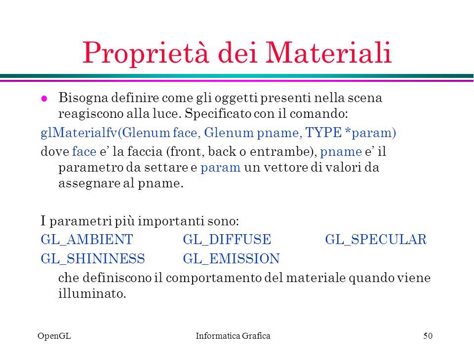 Informatica Grafica OpenGL50 Proprietà dei Materiali l Bisogna definire come gli oggetti presenti nella scena reagiscono alla luce. Specificato con il