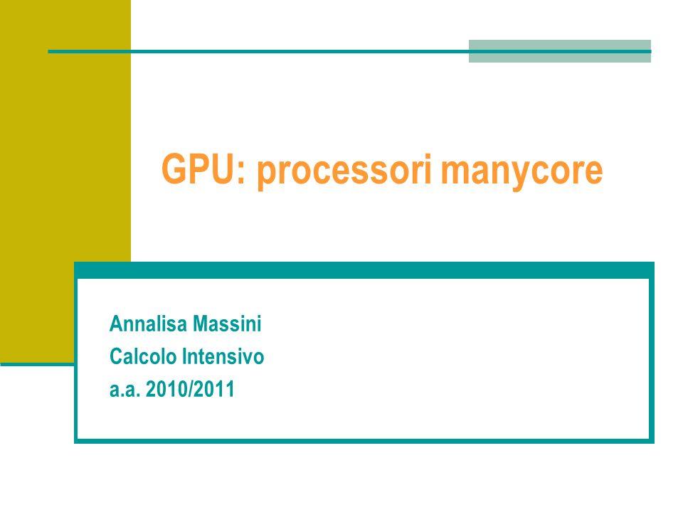 GPU: processori manycore Annalisa Massini Calcolo Intensivo a.a. 2010/2011